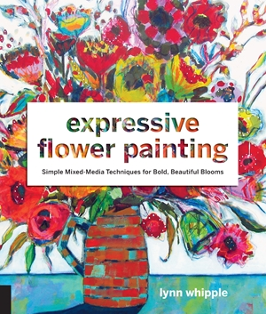 Expressive Flower Painting: Simple Mixed Media Techniques by Lynn Whipple