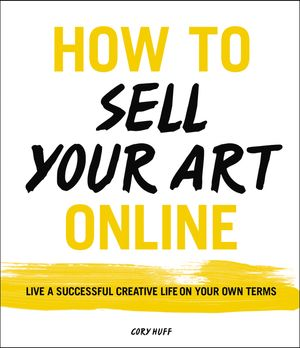 How to Sell Your Art Online: Live a Successful Creative Life on Your Own Terms by Cory Huff