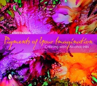Pigments of Your Imagination: Creating with Alcohol Inks by Cathy Taylor